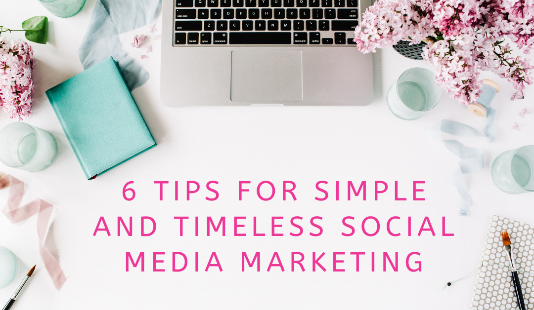 6 Tips for Simple and Timeless Social Media Marketing